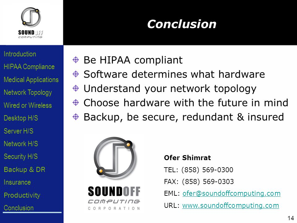 HIPAA Compliance Introduction Medical Applications Network Topology Wired or Wireless Desktop H/S Server H/S Network H/S Security H/S Backup & DR Insurance Conclusion Productivity 14 Be HIPAA compliant Software determines what hardware Understand your network topology Choose hardware with the future in mind Backup, be secure, redundant & insured Conclusion Ofer Shimrat TEL: (858) 569-0300 FAX: (858) 569-0303 EML: ofer@soundoffcomputing.comofer@soundoffcomputing.com URL: www.soundoffcomputing.comwww.soundoffcomputing.com
