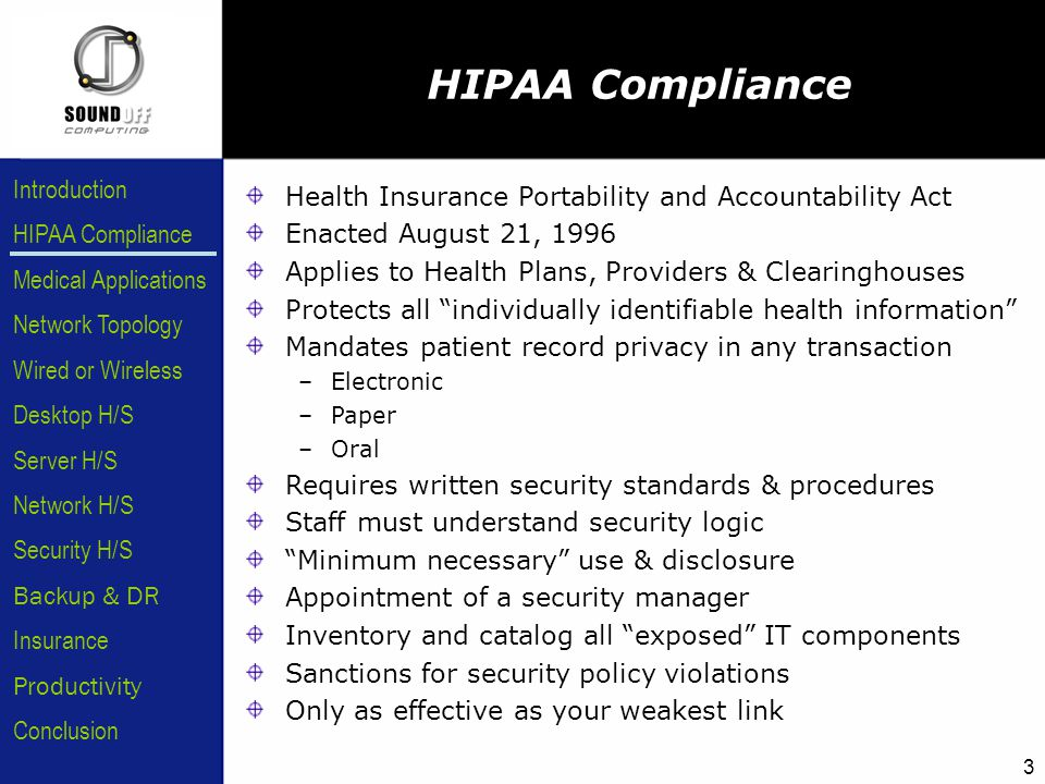 HIPAA Compliance Introduction Medical Applications Network Topology Wired or Wireless Desktop H/S Server H/S Network H/S Security H/S Backup & DR Insurance Conclusion Productivity 3 HIPAA Compliance Health Insurance Portability and Accountability Act Enacted August 21, 1996 Applies to Health Plans, Providers & Clearinghouses Protects all individually identifiable health information Mandates patient record privacy in any transaction –Electronic –Paper –Oral Requires written security standards & procedures Staff must understand security logic Minimum necessary use & disclosure Appointment of a security manager Inventory and catalog all exposed IT components Sanctions for security policy violations Only as effective as your weakest link