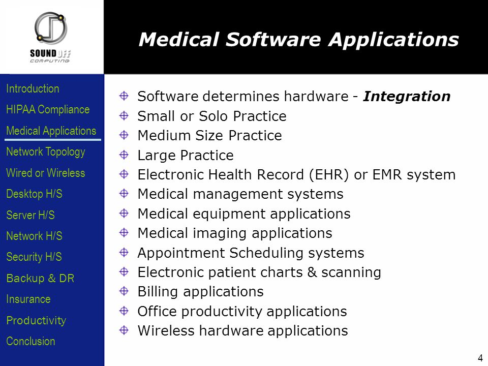 HIPAA Compliance Introduction Medical Applications Network Topology Wired or Wireless Desktop H/S Server H/S Network H/S Security H/S Backup & DR Insurance Conclusion Productivity 4 Software determines hardware - Integration Small or Solo Practice Medium Size Practice Large Practice Electronic Health Record (EHR) or EMR system Medical management systems Medical equipment applications Medical imaging applications Appointment Scheduling systems Electronic patient charts & scanning Billing applications Office productivity applications Wireless hardware applications Medical Software Applications