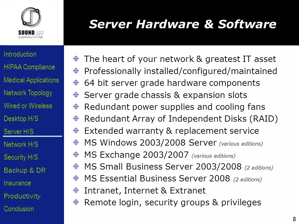 HIPAA Compliance Introduction Medical Applications Network Topology Wired or Wireless Desktop H/S Server H/S Network H/S Security H/S Backup & DR Insurance Conclusion Productivity 8 Server Hardware & Software The heart of your network & greatest IT asset Professionally installed/configured/maintained 64 bit server grade hardware components Server grade chassis & expansion slots Redundant power supplies and cooling fans Redundant Array of Independent Disks (RAID) Extended warranty & replacement service MS Windows 2003/2008 Server (various editions) MS Exchange 2003/2007 (various editions) MS Small Business Server 2003/2008 (2 editions) MS Essential Business Server 2008 (2 editions) Intranet, Internet & Extranet Remote login, security groups & privileges