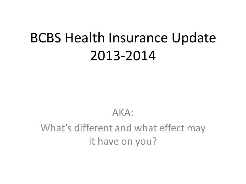 BCBS Health Insurance Update 2013-2014 AKA: Whats different and what effect may it have on you