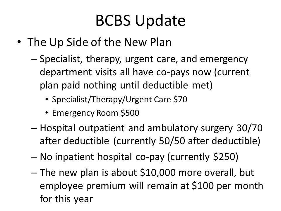 BCBS Update The Up Side of the New Plan – Specialist, therapy, urgent care, and emergency department visits all have co-pays now (current plan paid nothing until deductible met) Specialist/Therapy/Urgent Care $70 Emergency Room $500 – Hospital outpatient and ambulatory surgery 30/70 after deductible (currently 50/50 after deductible) – No inpatient hospital co-pay (currently $250) – The new plan is about $10,000 more overall, but employee premium will remain at $100 per month for this year