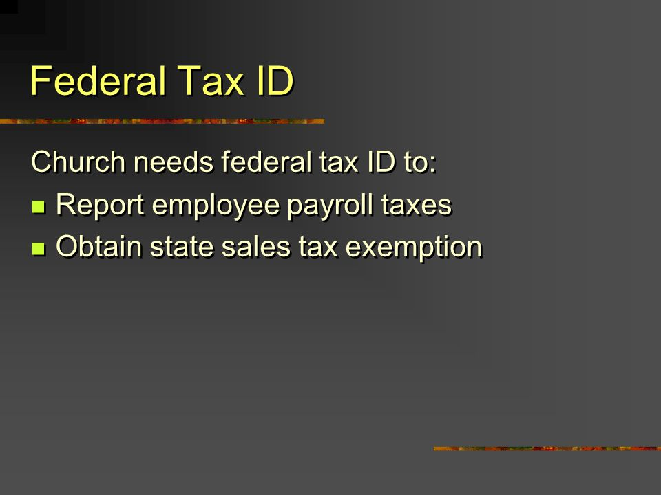Church needs federal tax ID to: Report employee payroll taxes Obtain state sales tax exemption Church needs federal tax ID to: Report employee payroll