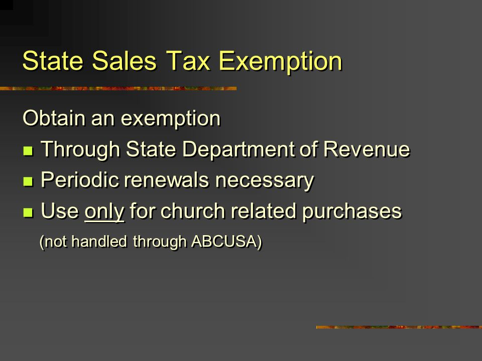 Obtain an exemption Through State Department of Revenue Periodic renewals necessary Use only for church related purchases Obtain an exemption Through