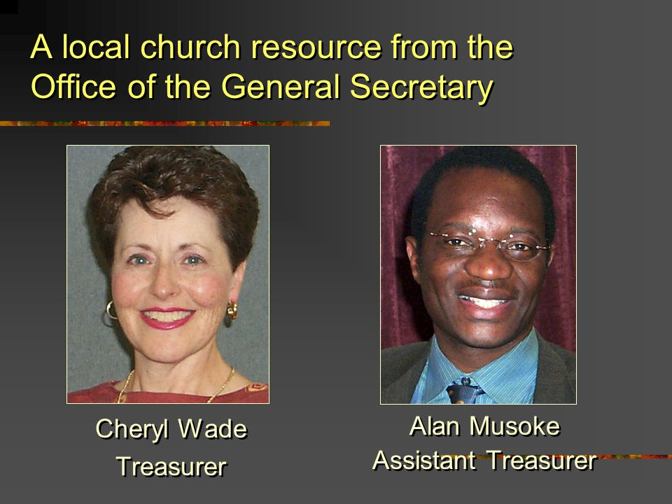 A local church resource from the Office of the General Secretary Cheryl Wade Treasurer Cheryl Wade Treasurer Alan Musoke Assistant Treasurer Alan Musoke Assistant Treasurer
