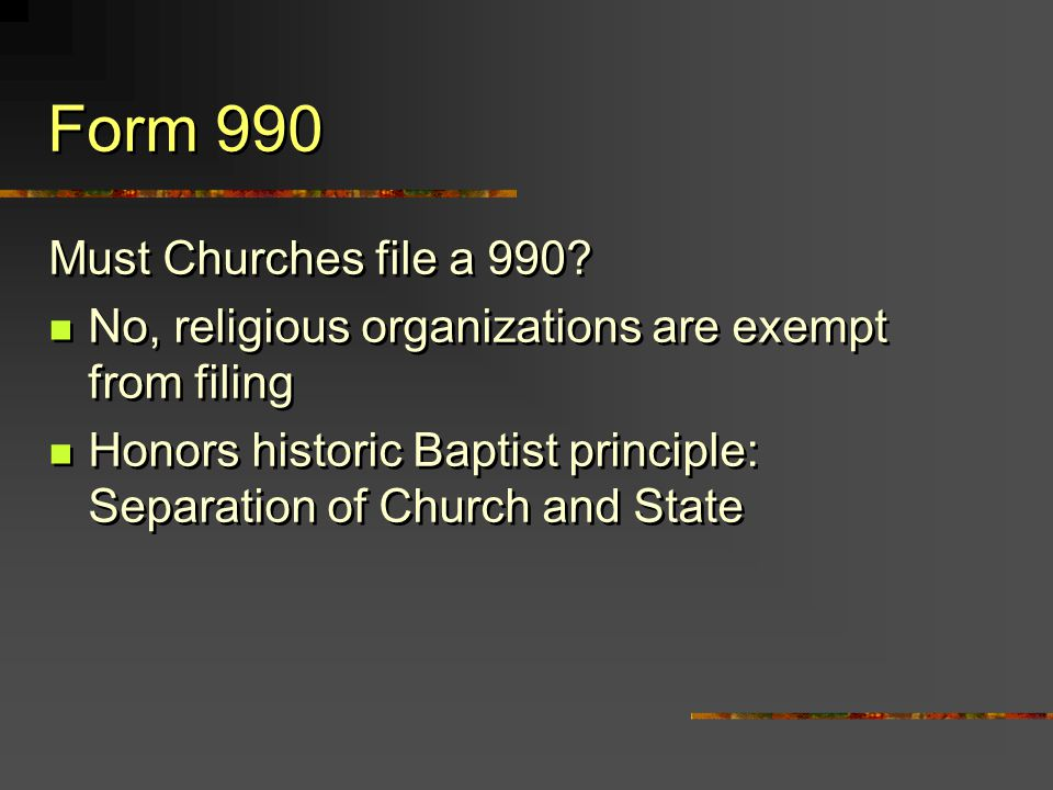 Form 990 Must Churches file a 990? No, religious organizations are exempt from filing Honors historic Baptist principle: Separation of Church and Stat