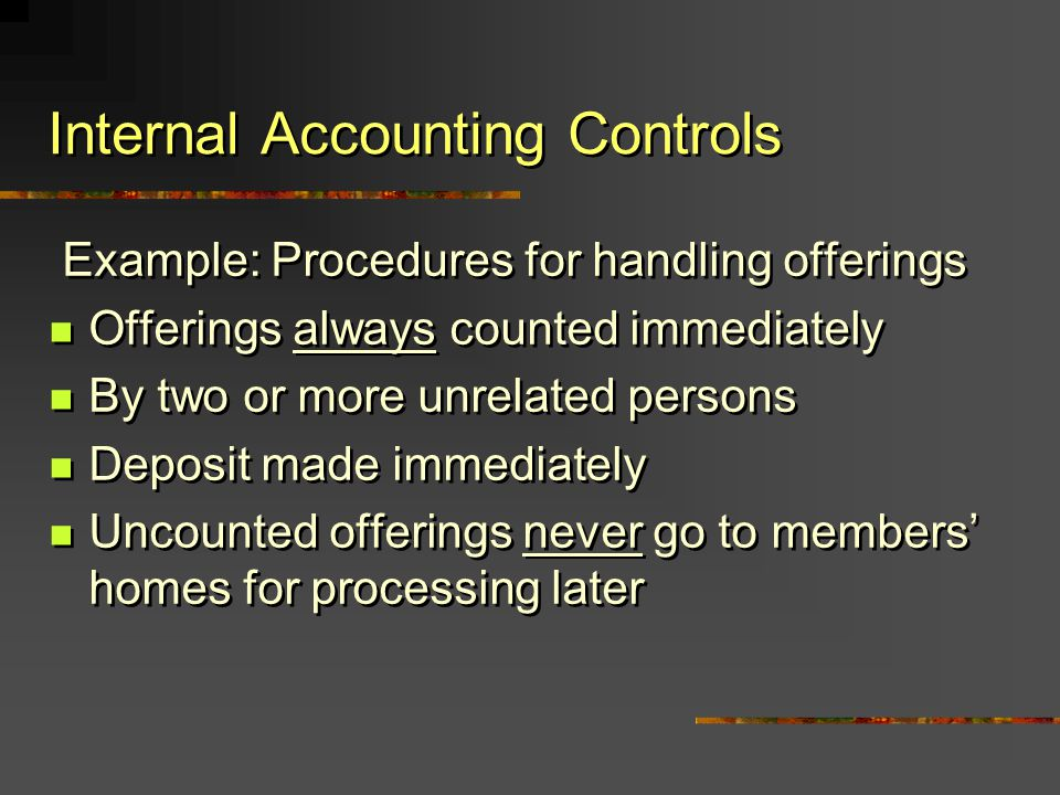 Internal Accounting Controls Example: Procedures for handling offerings Offerings always counted immediately By two or more unrelated persons Deposit
