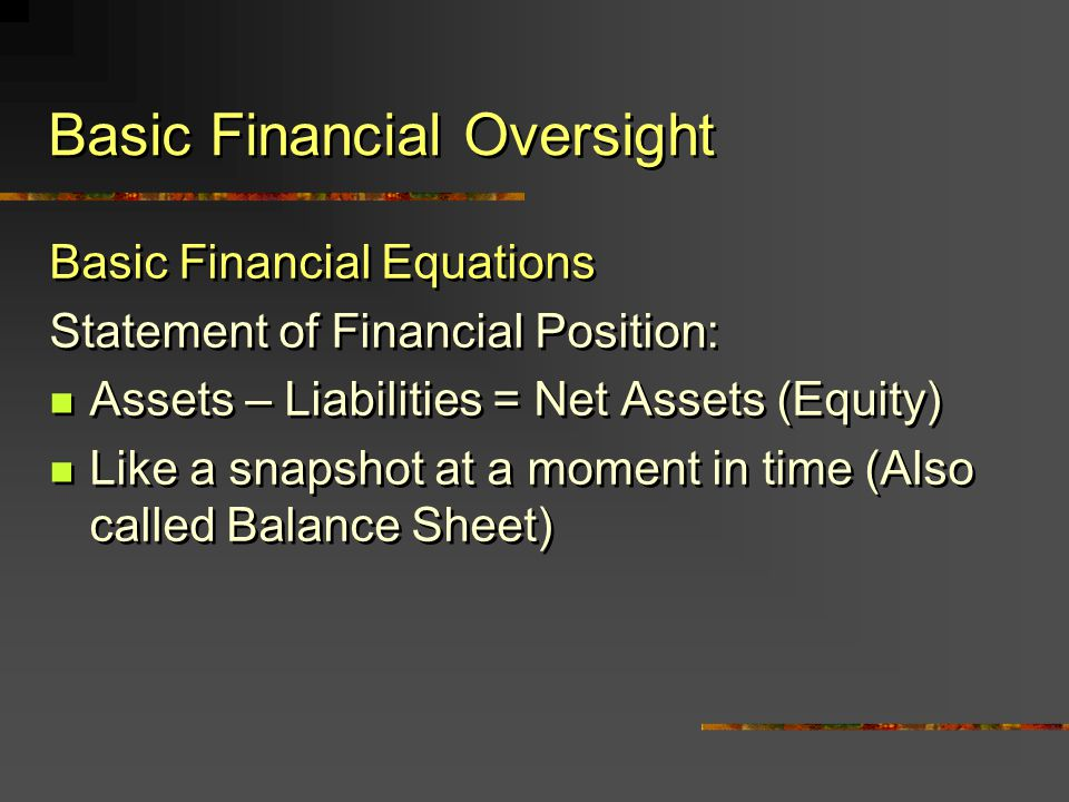 Basic Financial Equations Statement of Financial Position: Assets – Liabilities = Net Assets (Equity) Like a snapshot at a moment in time (Also called