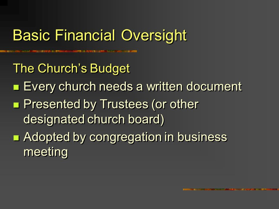 Basic Financial Oversight The Churchs Budget Every church needs a written document Presented by Trustees (or other designated church board) Adopted by