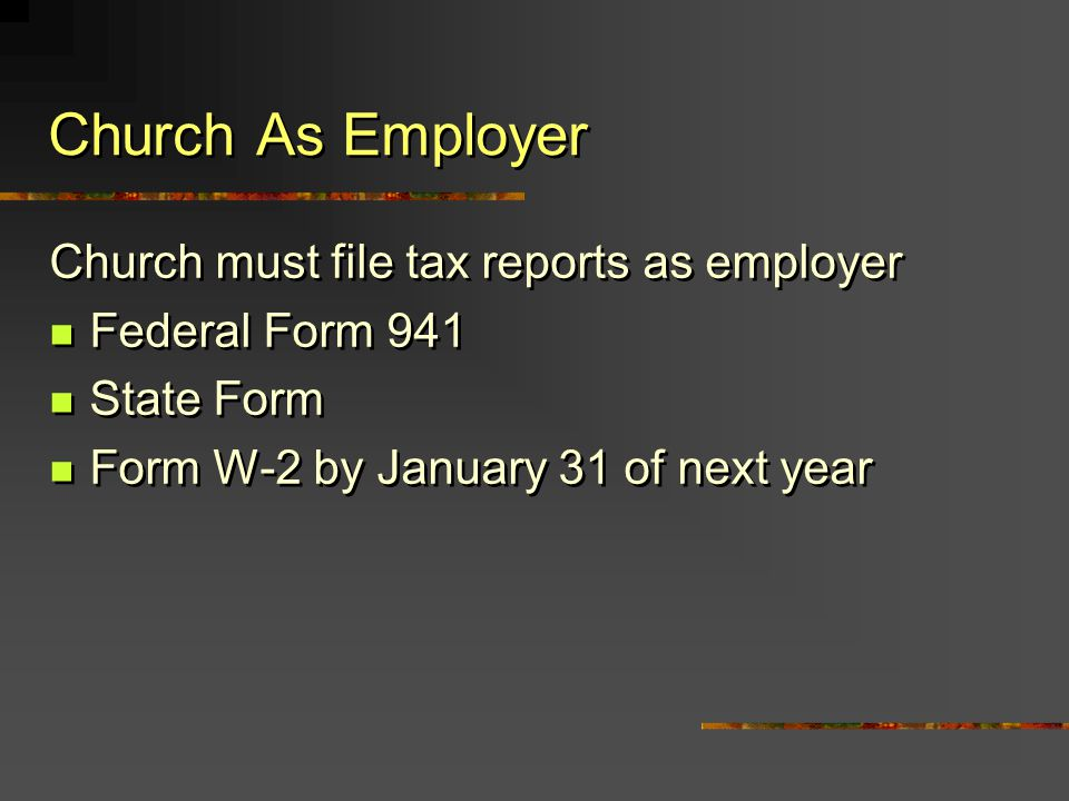 Church As Employer Church must file tax reports as employer Federal Form 941 State Form Form W-2 by January 31 of next year Church must file tax repor