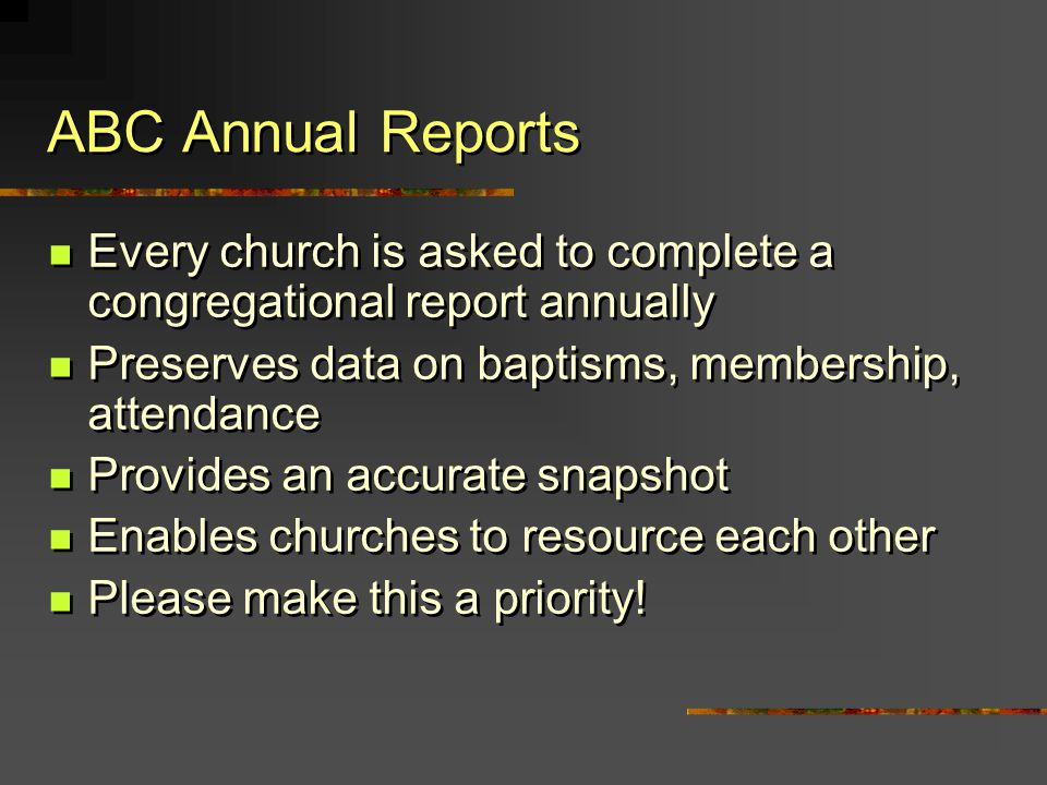 ABC Annual Reports Every church is asked to complete a congregational report annually Preserves data on baptisms, membership, attendance Provides an a
