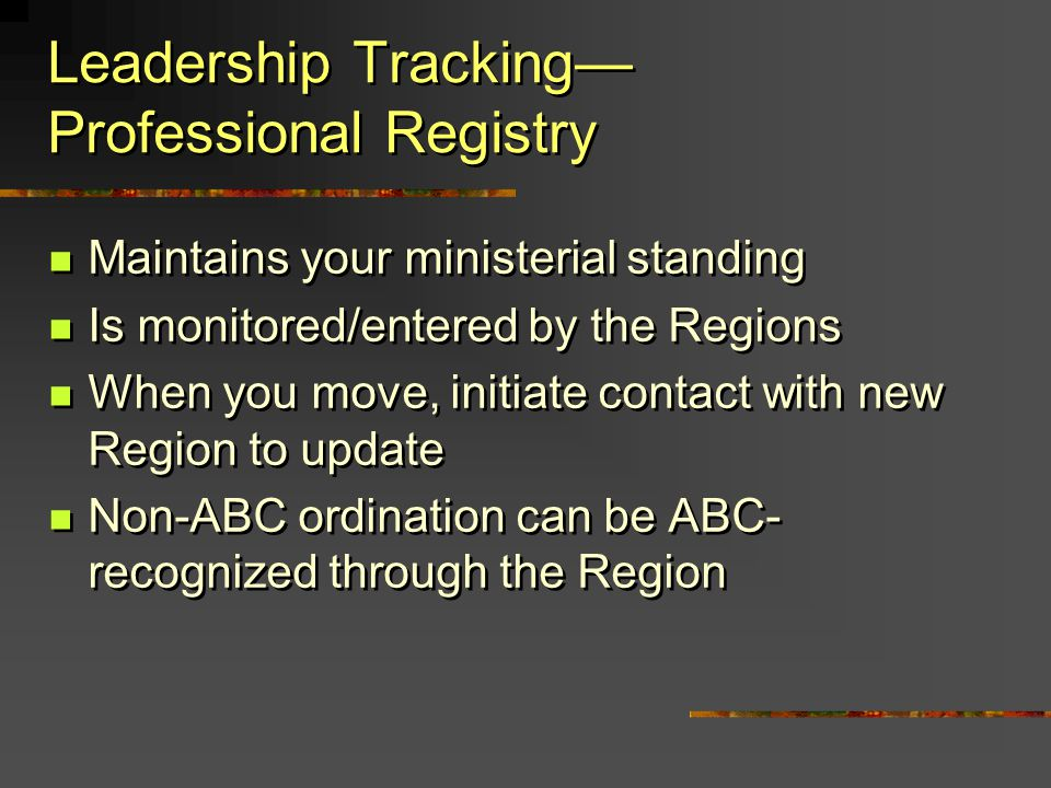 Leadership Tracking Professional Registry Maintains your ministerial standing Is monitored/entered by the Regions When you move, initiate contact with