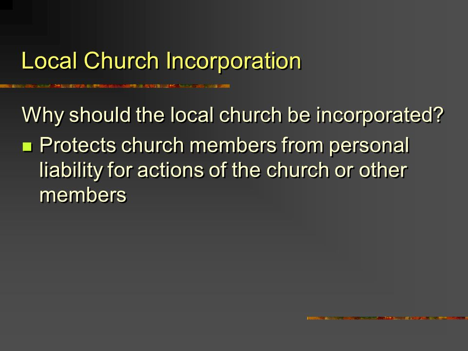 Why should the local church be incorporated? Protects church members from personal liability for actions of the church or other members Why should the