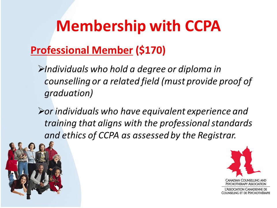 Membership with CCPA Professional Member ($170) Individuals who hold a degree or diploma in counselling or a related field (must provide proof of graduation) or individuals who have equivalent experience and training that aligns with the professional standards and ethics of CCPA as assessed by the Registrar.