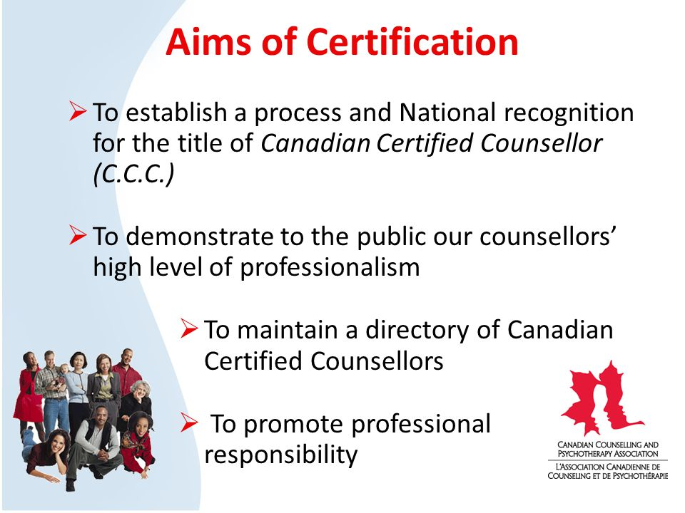 Aims of Certification To establish a process and National recognition for the title of Canadian Certified Counsellor (C.C.C.) To demonstrate to the public our counsellors high level of professionalism To maintain a directory of Canadian Certified Counsellors To promote professional responsibility