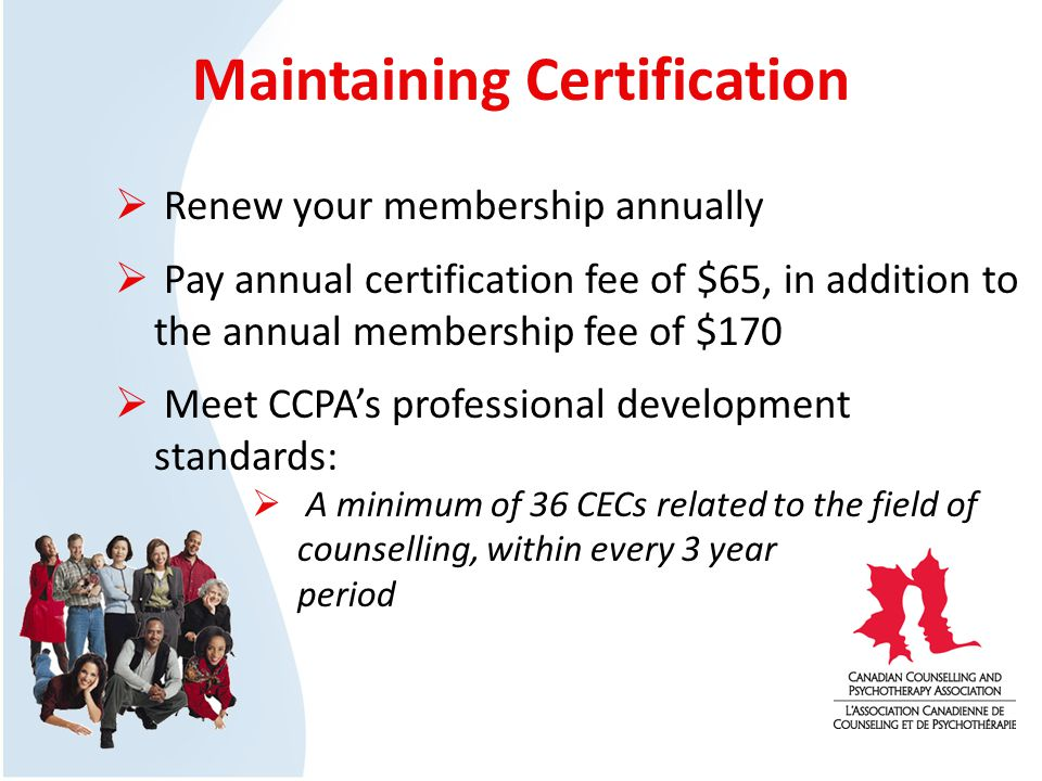 Maintaining Certification Renew your membership annually Pay annual certification fee of $65, in addition to the annual membership fee of $170 Meet CCPAs professional development standards: A minimum of 36 CECs related to the field of counselling, within every 3 year period