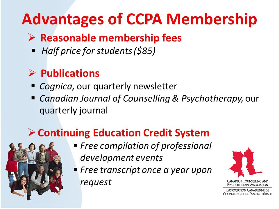 Advantages of CCPA Membership Reasonable membership fees Half price for students ($85) Publications Cognica, our quarterly newsletter Canadian Journal of Counselling & Psychotherapy, our quarterly journal Continuing Education Credit System Free compilation of professional development events Free transcript once a year upon request
