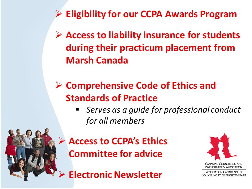 Eligibility for our CCPA Awards Program Access to liability insurance for students during their practicum placement from Marsh Canada Comprehensive Code of Ethics and Standards of Practice Serves as a guide for professional conduct for all members Access to CCPAs Ethics Committee for advice Electronic Newsletter