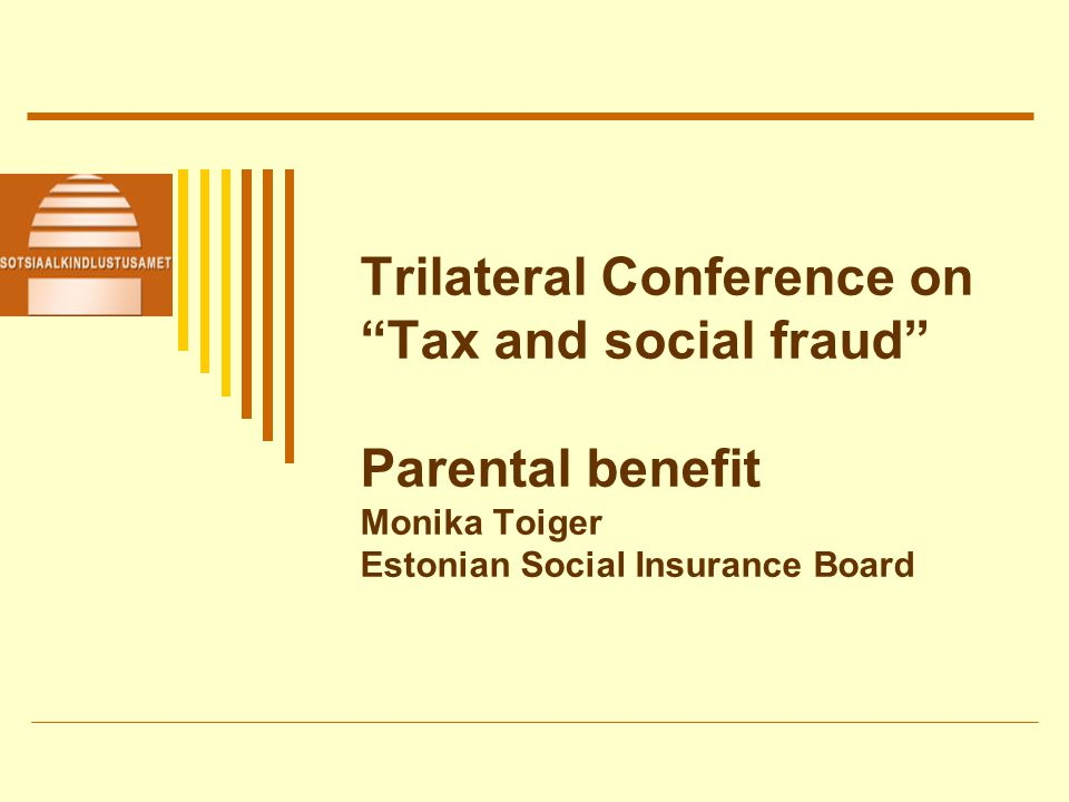 Trilateral Conference on Tax and social fraud Parental benefit Monika Toiger Estonian Social Insurance Board