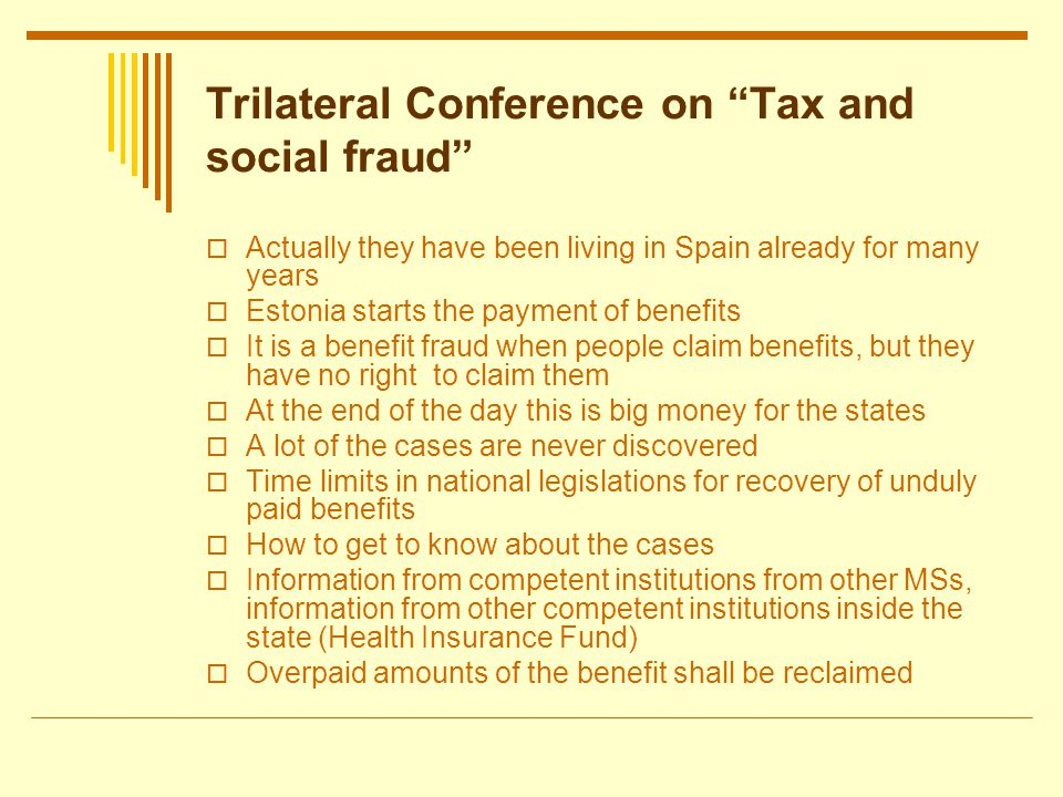 Trilateral Conference on Tax and social fraud Actually they have been living in Spain already for many years Estonia starts the payment of benefits It is a benefit fraud when people claim benefits, but they have no right to claim them At the end of the day this is big money for the states A lot of the cases are never discovered Time limits in national legislations for recovery of unduly paid benefits How to get to know about the cases Information from competent institutions from other MSs, information from other competent institutions inside the state (Health Insurance Fund) Overpaid amounts of the benefit shall be reclaimed