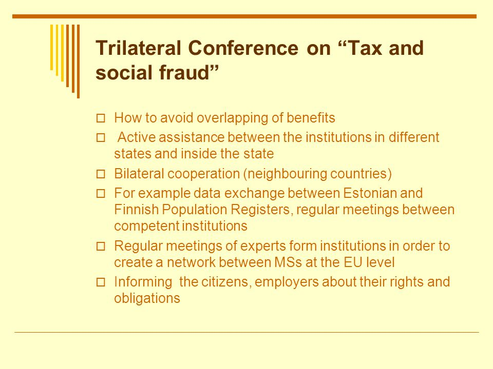 Trilateral Conference on Tax and social fraud How to avoid overlapping of benefits Active assistance between the institutions in different states and inside the state Bilateral cooperation (neighbouring countries) For example data exchange between Estonian and Finnish Population Registers, regular meetings between competent institutions Regular meetings of experts form institutions in order to create a network between MSs at the EU level Informing the citizens, employers about their rights and obligations