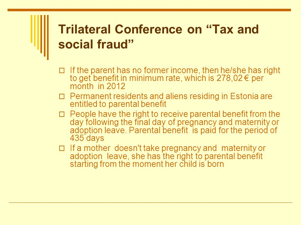Trilateral Conference on Tax and social fraud If the parent has no former income, then he/she has right to get benefit in minimum rate, which is 278,02 per month in 2012 Permanent residents and aliens residing in Estonia are entitled to parental benefit People have the right to receive parental benefit from the day following the final day of pregnancy and maternity or adoption leave.