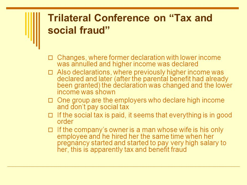 Trilateral Conference on Tax and social fraud Changes, where former declaration with lower income was annulled and higher income was declared Also declarations, where previously higher income was declared and later (after the parental benefit had already been granted) the declaration was changed and the lower income was shown One group are the employers who declare high income and dont pay social tax If the social tax is paid, it seems that everything is in good order If the companys owner is a man whose wife is his only employee and he hired her the same time when her pregnancy started and started to pay very high salary to her, this is apparently tax and benefit fraud