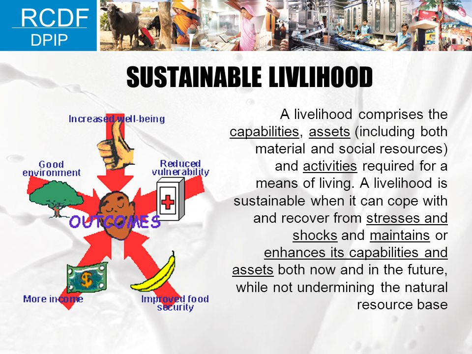 SUSTAINABLE LIVLIHOOD A livelihood comprises the capabilities, assets (including both material and social resources) and activities required for a mea