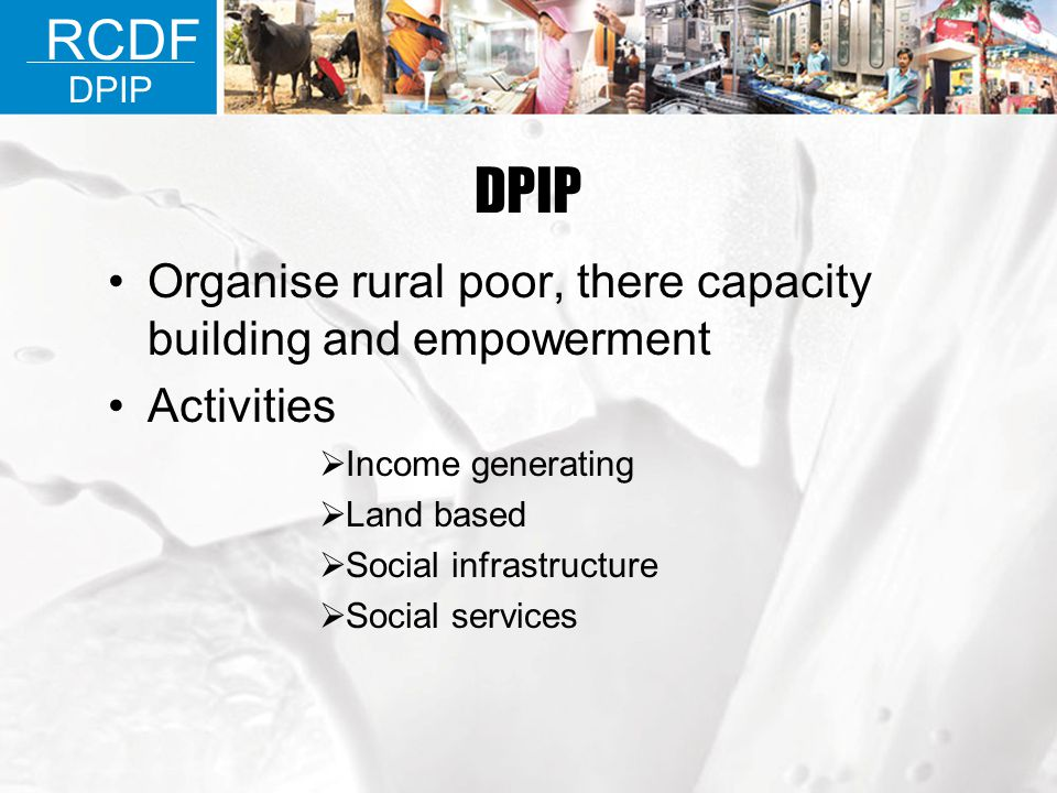 RCDF DPIP SOME FACTS Income generating Activity 77 % of all activities Live stock 66 % of income generating Activities Dairy 55% of Live stock Activities