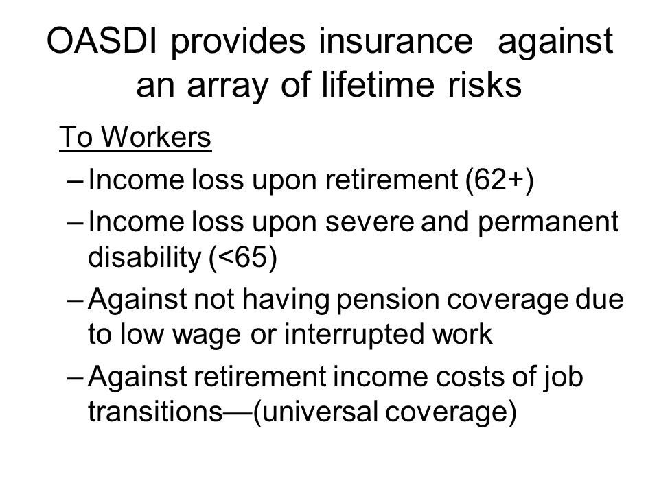 OASDI provides insurance against an array of lifetime risks To Workers –Income loss upon retirement (62+) –Income loss upon severe and permanent disability (<65) –Against not having pension coverage due to low wage or interrupted work –Against retirement income costs of job transitions(universal coverage)