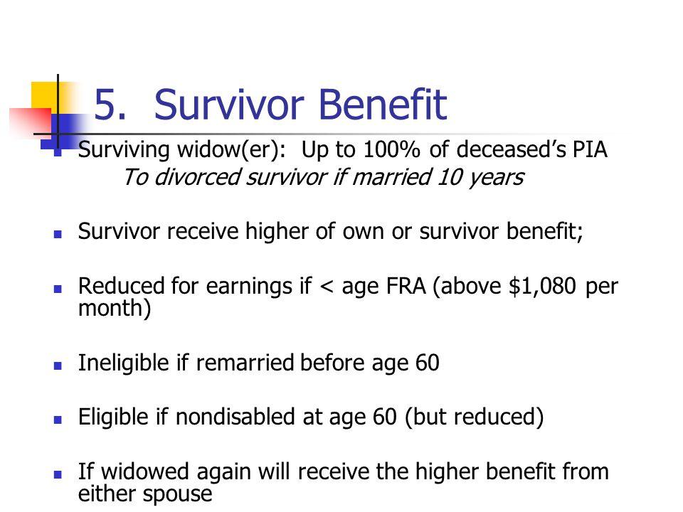 5. Survivor Benefit Surviving widow(er): Up to 100% of deceaseds PIA To divorced survivor if married 10 years Survivor receive higher of own or surviv