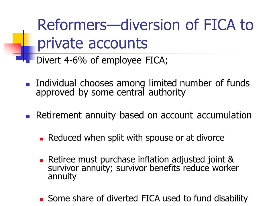 Reformersdiversion of FICA to private accounts Divert 4-6% of employee FICA; Individual chooses among limited number of funds approved by some central authority Retirement annuity based on account accumulation Reduced when split with spouse or at divorce Retiree must purchase inflation adjusted joint & survivor annuity; survivor benefits reduce worker annuity Some share of diverted FICA used to fund disability