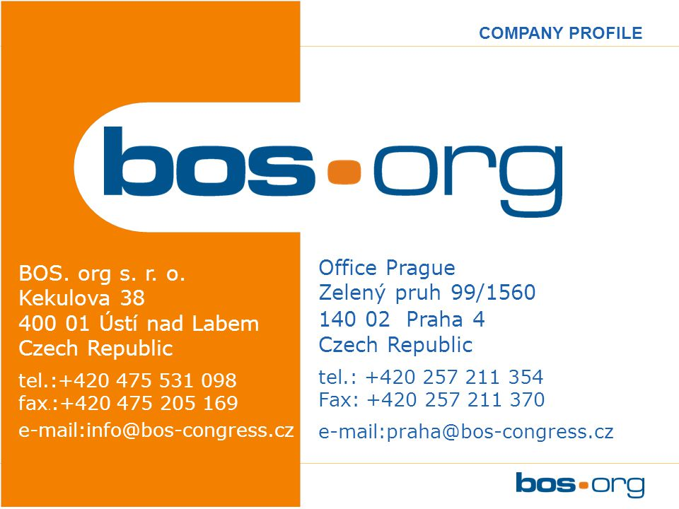 www.bos-congress.cz COMPANY PROFILE Office Prague Zelený pruh 99/1560 140 02 Praha 4 Czech Republic tel.: +420 257 211 354 Fax: +420 257 211 370 e-mail:praha@bos-congress.cz BOS.