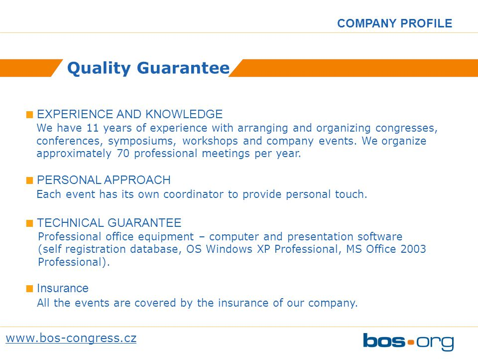 www.bos-congress.cz COMPANY PROFILE Quality Guarantee EXPERIENCE AND KNOWLEDGE We have 11 years of experience with arranging and organizing congresses, conferences, symposiums, workshops and company events.