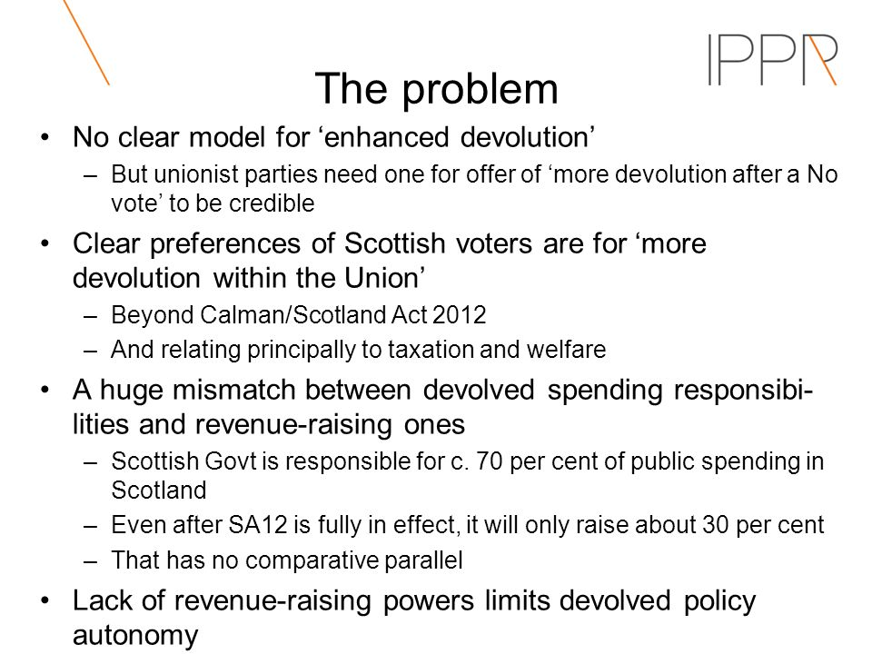 The problem No clear model for enhanced devolution –But unionist parties need one for offer of more devolution after a No vote to be credible Clear preferences of Scottish voters are for more devolution within the Union –Beyond Calman/Scotland Act 2012 –And relating principally to taxation and welfare A huge mismatch between devolved spending responsibi- lities and revenue-raising ones –Scottish Govt is responsible for c.