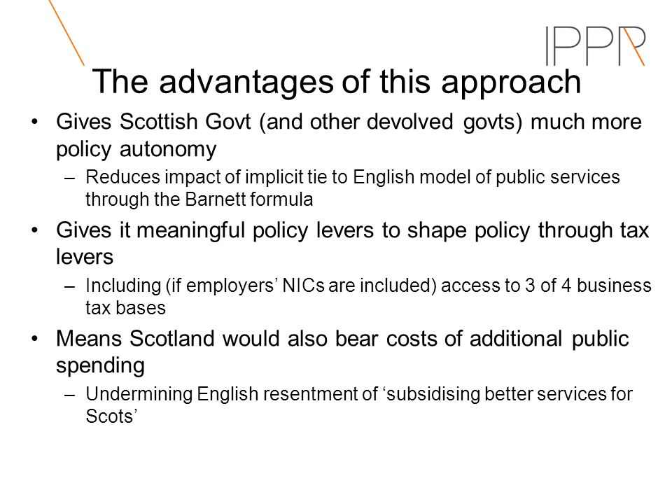 The advantages of this approach Gives Scottish Govt (and other devolved govts) much more policy autonomy –Reduces impact of implicit tie to English model of public services through the Barnett formula Gives it meaningful policy levers to shape policy through tax levers –Including (if employers NICs are included) access to 3 of 4 business tax bases Means Scotland would also bear costs of additional public spending –Undermining English resentment of subsidising better services for Scots