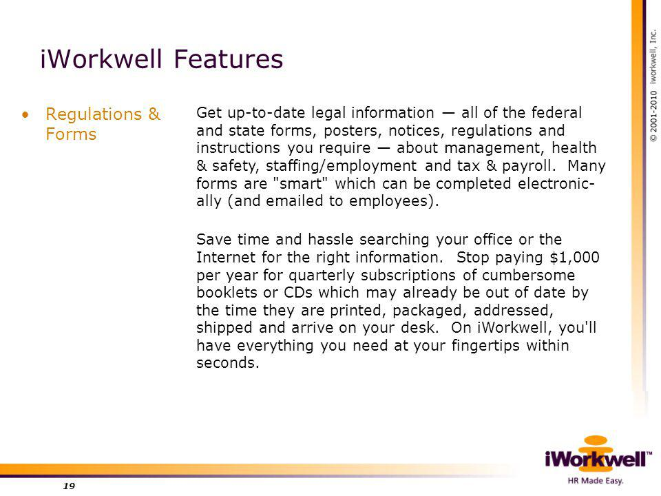 iWorkwell Features Regulations & Forms 19 Get up-to-date legal information all of the federal and state forms, posters, notices, regulations and instructions you require about management, health & safety, staffing/employment and tax & payroll.
