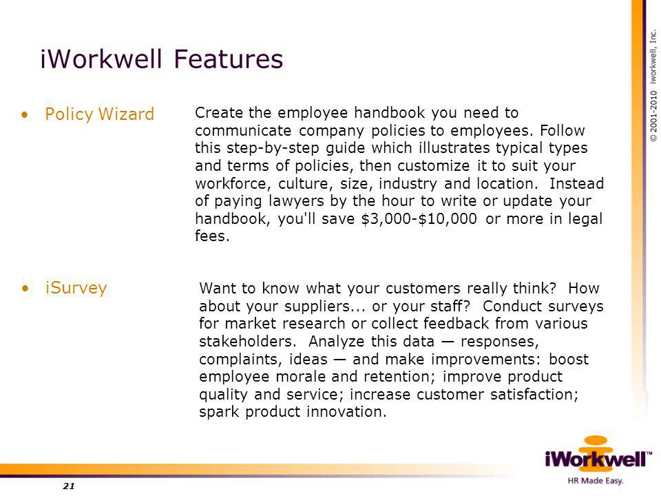 iWorkwell Features Policy Wizard 21 Create the employee handbook you need to communicate company policies to employees.