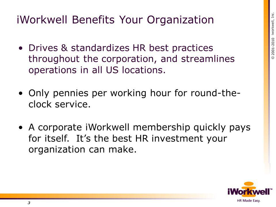 3 iWorkwell Benefits Your Organization Drives & standardizes HR best practices throughout the corporation, and streamlines operations in all US locations.