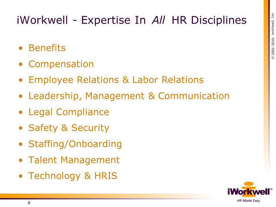iWorkwell - Expertise In All HR Disciplines Benefits Compensation Employee Relations & Labor Relations Leadership, Management & Communication Legal Compliance Safety & Security Staffing/Onboarding Talent Management Technology & HRIS 5