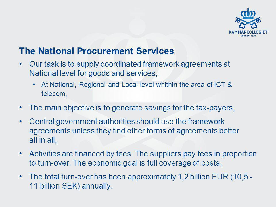 The National Procurement Services Our task is to supply coordinated framework agreements at National level for goods and services, At National, Regional and Local level whithin the area of ICT & telecom, The main objective is to generate savings for the tax-payers, Central government authorities should use the framework agreements unless they find other forms of agreements better all in all, Activities are financed by fees.