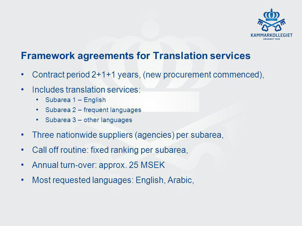 Framework agreements for Translation services Contract period 2+1+1 years, (new procurement commenced), Includes translation services: Subarea 1 – English Subarea 2 – frequent languages Subarea 3 – other languages Three nationwide suppliers (agencies) per subarea, Call off routine: fixed ranking per subarea, Annual turn-over: approx.