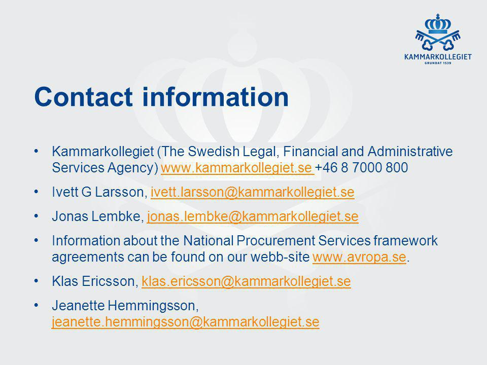 Contact information Kammarkollegiet (The Swedish Legal, Financial and Administrative Services Agency) www.kammarkollegiet.se +46 8 7000 800www.kammarkollegiet.se Ivett G Larsson, ivett.larsson@kammarkollegiet.seivett.larsson@kammarkollegiet.se Jonas Lembke, jonas.lembke@kammarkollegiet.se Information about the National Procurement Services framework agreements can be found on our webb-site www.avropa.se.www.avropa.se Klas Ericsson, klas.ericsson@kammarkollegiet.se Jeanette Hemmingsson, jeanette.hemmingsson@kammarkollegiet.se@kammarkollegiet.se