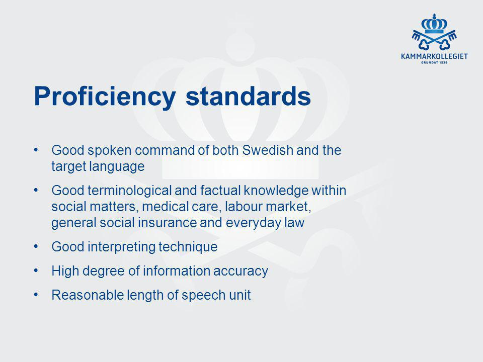 Proficiency standards Good spoken command of both Swedish and the target language Good terminological and factual knowledge within social matters, medical care, labour market, general social insurance and everyday law Good interpreting technique High degree of information accuracy Reasonable length of speech unit