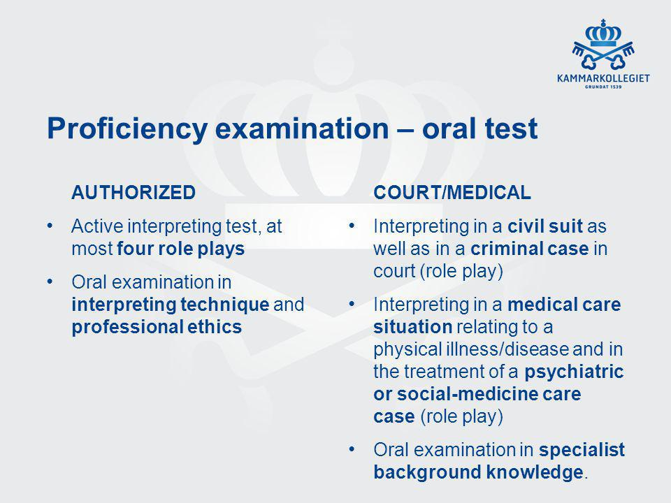 Proficiency examination – oral test AUTHORIZED Active interpreting test, at most four role plays Oral examination in interpreting technique and professional ethics COURT/MEDICAL Interpreting in a civil suit as well as in a criminal case in court (role play) Interpreting in a medical care situation relating to a physical illness/disease and in the treatment of a psychiatric or social-medicine care case (role play) Oral examination in specialist background knowledge.