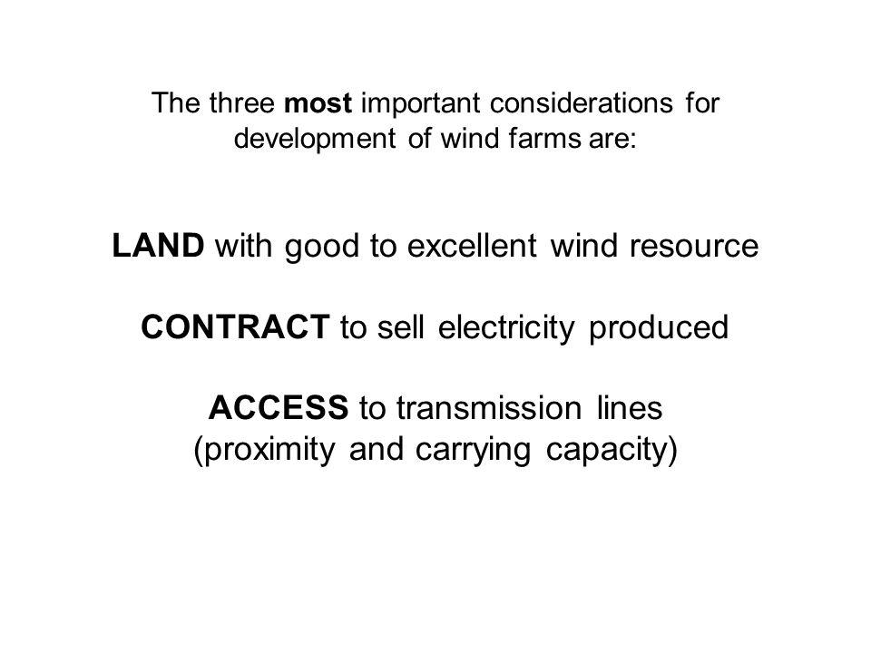 The three most important considerations for development of wind farms are: LAND with good to excellent wind resource CONTRACT to sell electricity produced ACCESS to transmission lines (proximity and carrying capacity)
