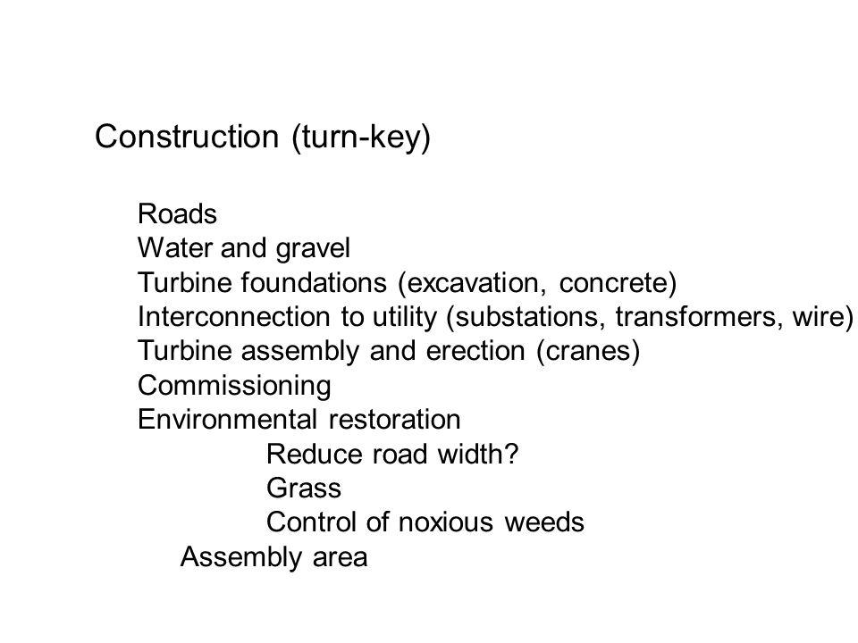Construction (turn-key) Roads Water and gravel Turbine foundations (excavation, concrete) Interconnection to utility (substations, transformers, wire) Turbine assembly and erection (cranes) Commissioning Environmental restoration Reduce road width.
