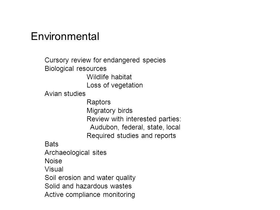 Environmental Cursory review for endangered species Biological resources Wildlife habitat Loss of vegetation Avian studies Raptors Migratory birds Review with interested parties: Audubon, federal, state, local Required studies and reports Bats Archaeological sites Noise Visual Soil erosion and water quality Solid and hazardous wastes Active compliance monitoring