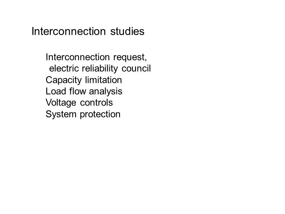 Interconnection studies Interconnection request, electric reliability council Capacity limitation Load flow analysis Voltage controls System protection