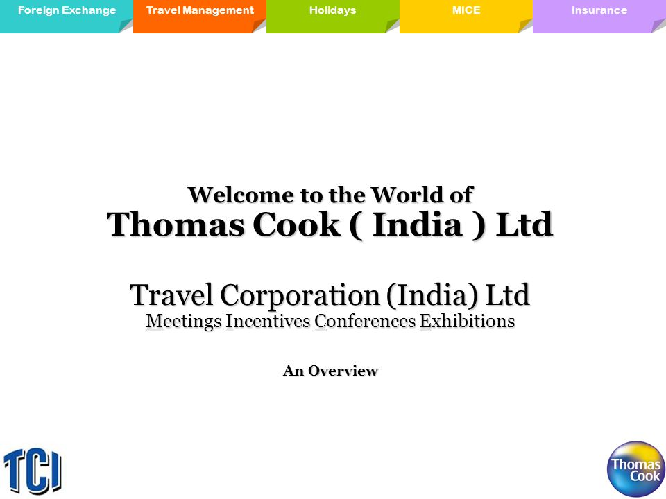 Travel ManagementForeign ExchangeMICE Holidays InsuranceHolidays Welcome to the World of Thomas Cook ( India ) Ltd Travel Corporation (India) Ltd Meetings Incentives Conferences Exhibitions An Overview